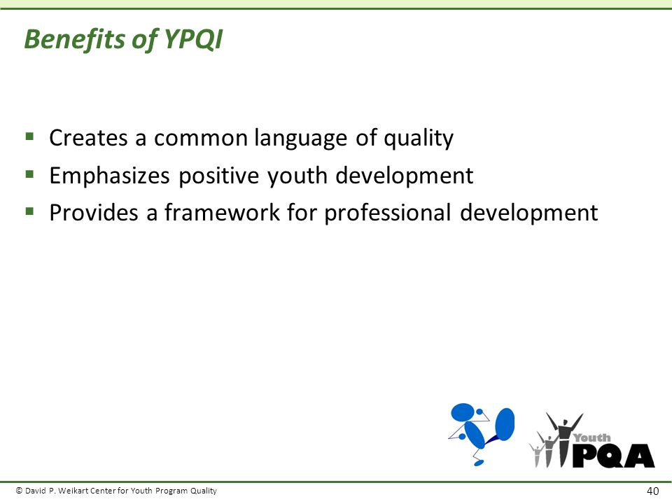 © David P. Weikart Center for Youth Program Quality 40 Benefits of YPQI  Creates a common language of quality  Emphasizes positive youth development