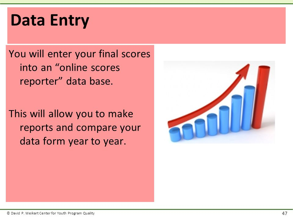 "© David P. Weikart Center for Youth Program Quality 47 Data Entry You will enter your final scores into an ""online scores reporter"" data base. This wi"