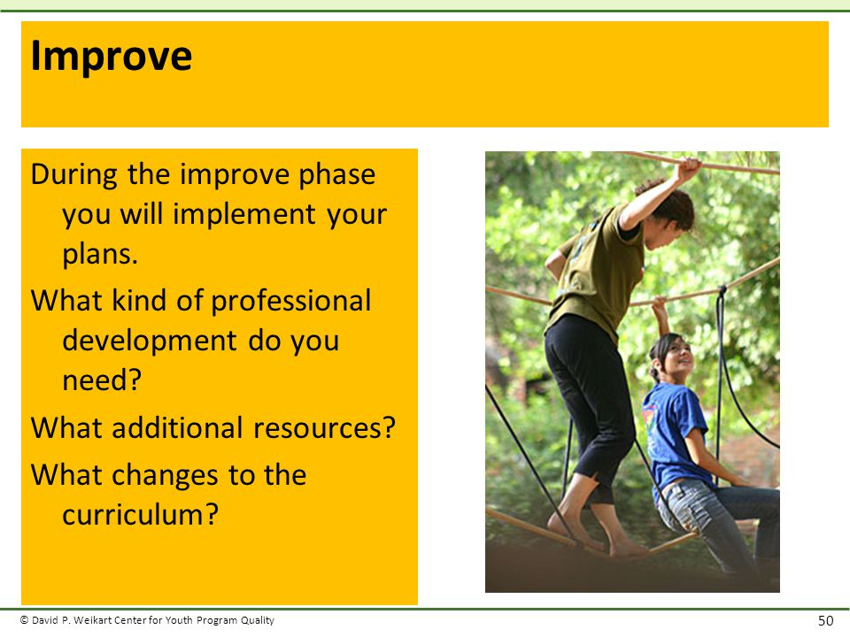 © David P. Weikart Center for Youth Program Quality 50 Improve During the improve phase you will implement your plans. What kind of professional devel