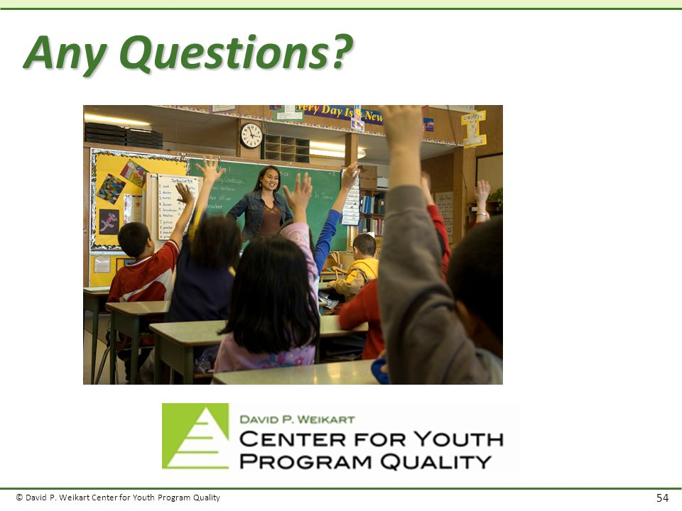 © David P. Weikart Center for Youth Program Quality 54 Any Questions?