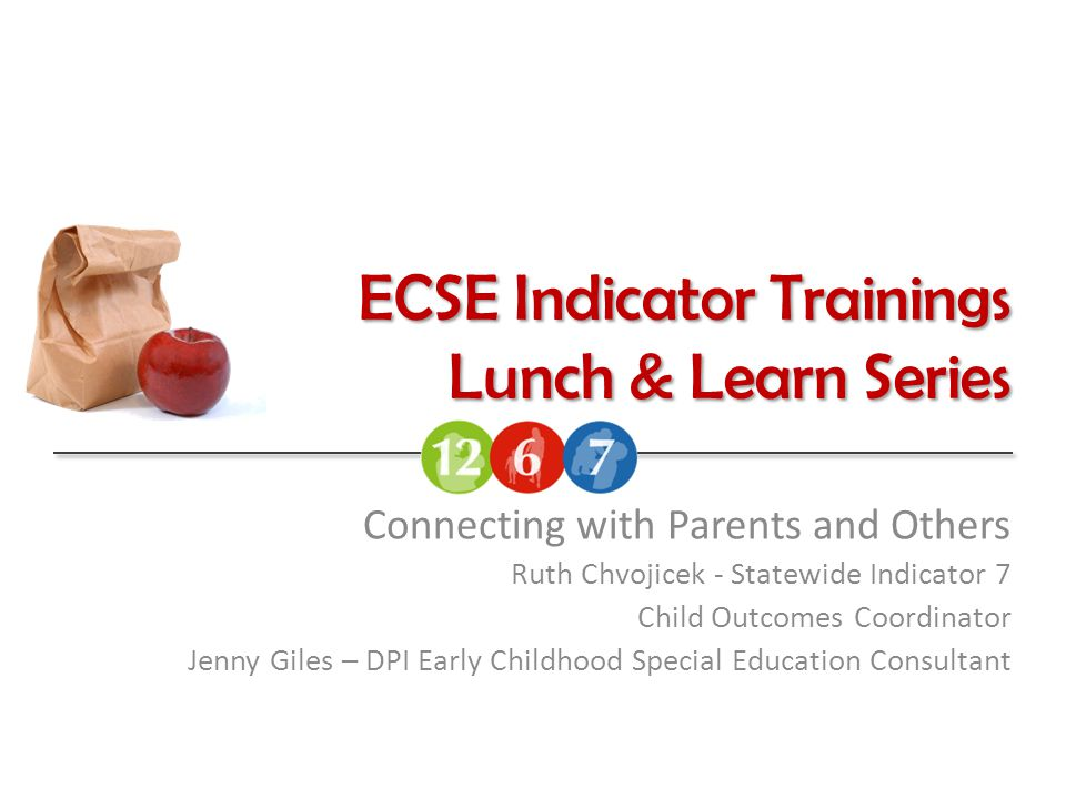ECSE Indicator Trainings Lunch & Learn Series Connecting with Parents and Others Ruth Chvojicek - Statewide Indicator 7 Child Outcomes Coordinator Jenny Giles – DPI Early Childhood Special Education Consultant