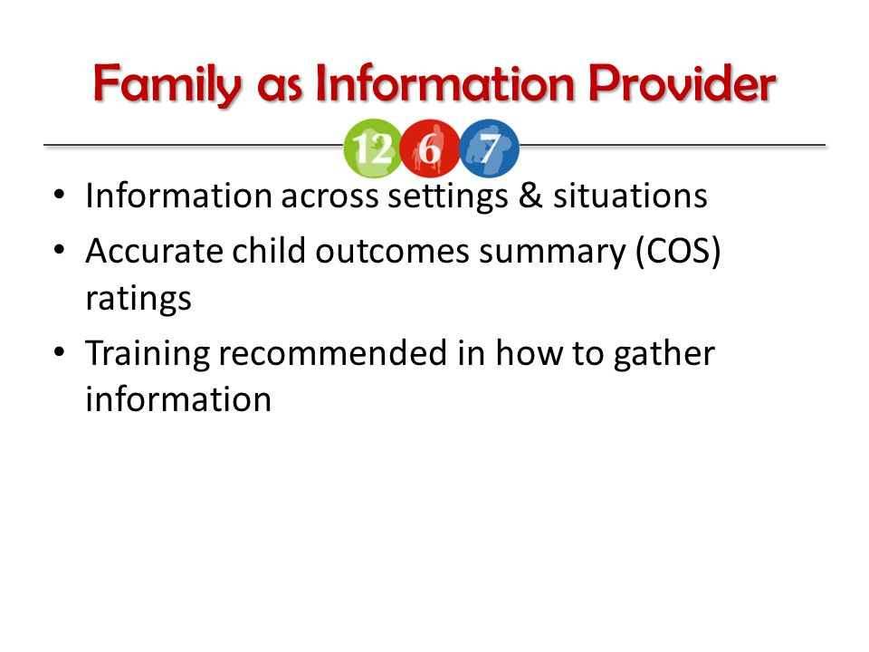 Family as Information Provider Information across settings & situations Accurate child outcomes summary (COS) ratings Training recommended in how to gather information