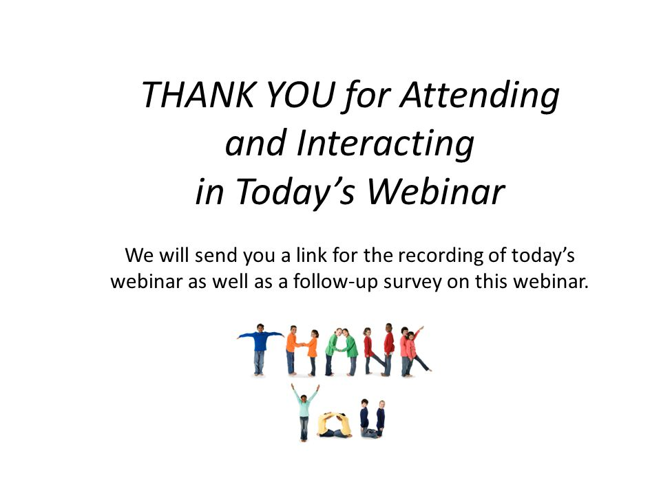THANK YOU for Attending and Interacting in Today's Webinar We will send you a link for the recording of today's webinar as well as a follow-up survey on this webinar.