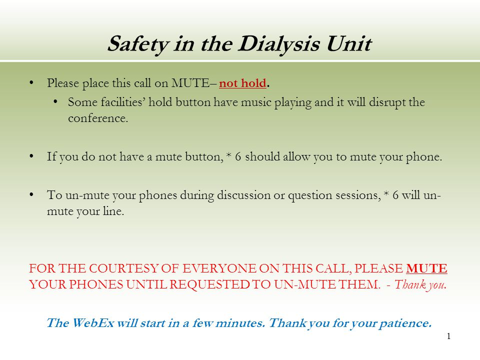 Safety in the Dialysis Unit Please place this call on MUTE– not hold. Some facilities' hold button have music playing and it will disrupt the conferen