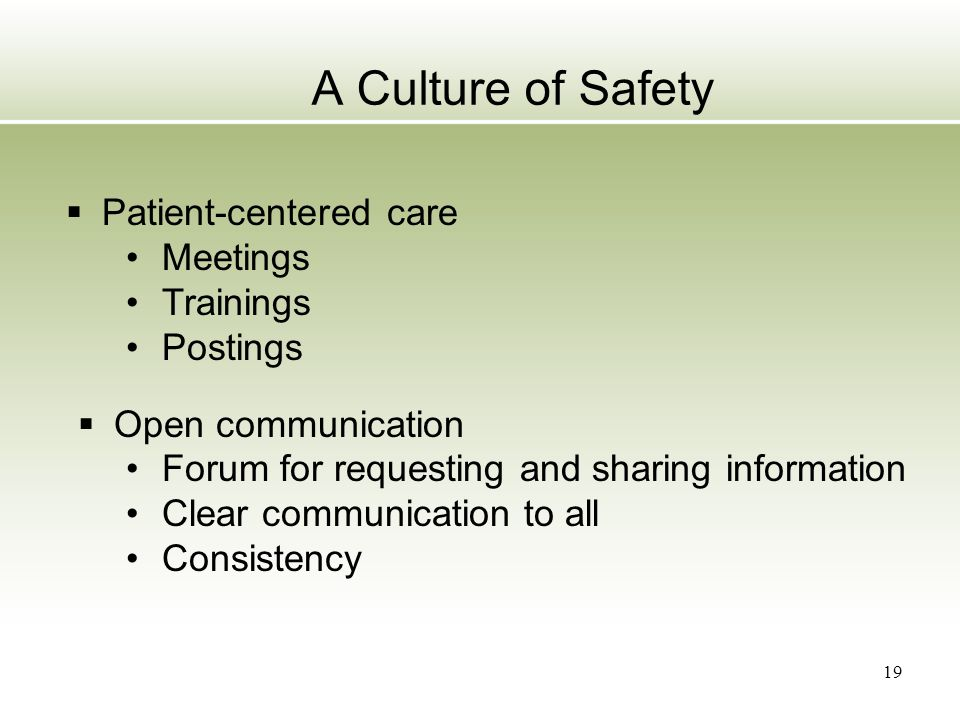 19 A Culture of Safety  Patient-centered care Meetings Trainings Postings  Open communication Forum for requesting and sharing information Clear com