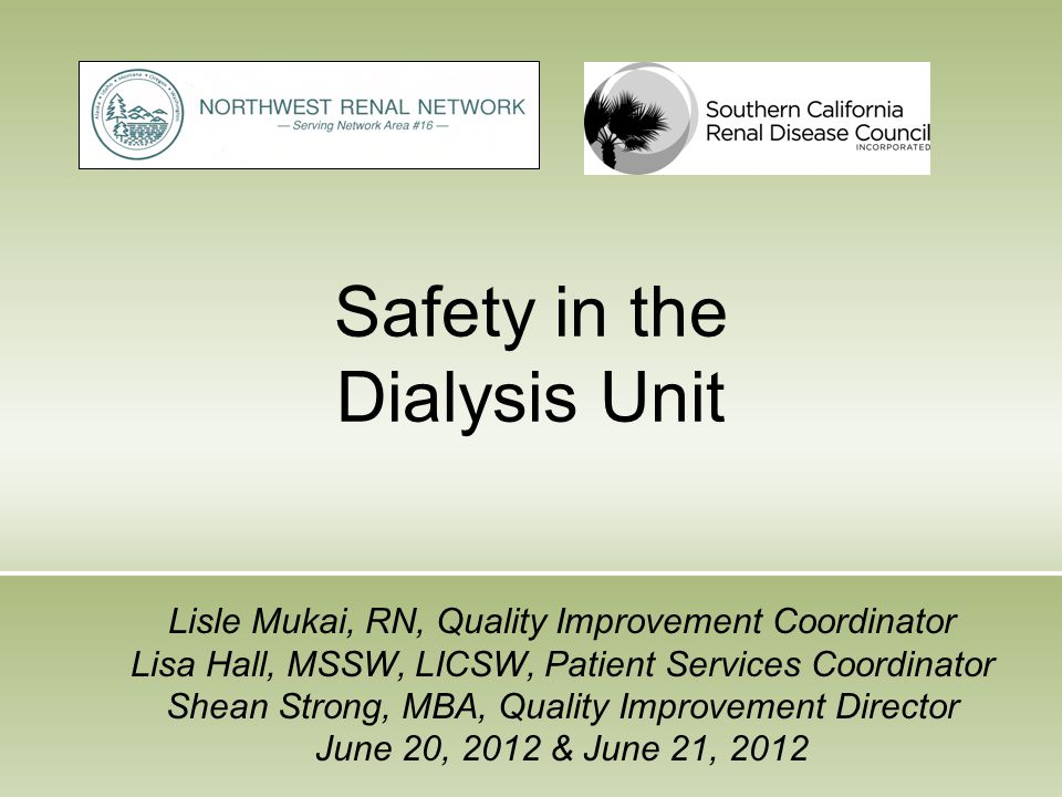 Safety in the Dialysis Unit Lisle Mukai, RN, Quality Improvement Coordinator Lisa Hall, MSSW, LICSW, Patient Services Coordinator Shean Strong, MBA, Q