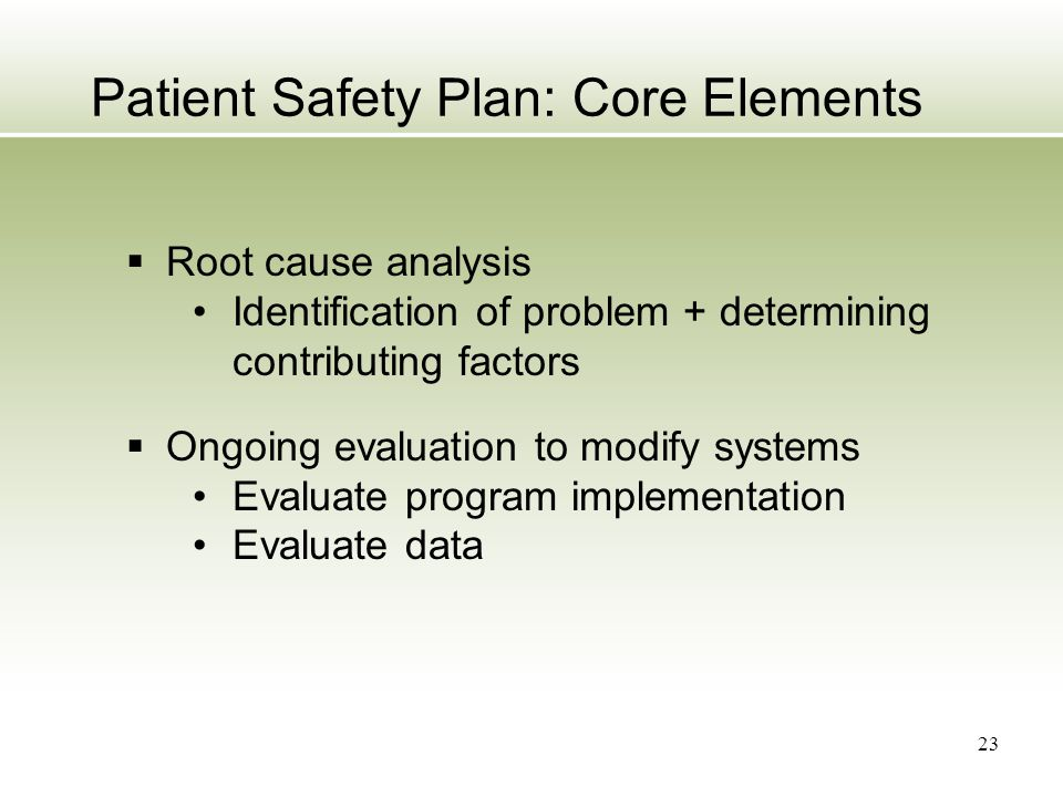 23 Patient Safety Plan: Core Elements  Root cause analysis Identification of problem + determining contributing factors  Ongoing evaluation to modif