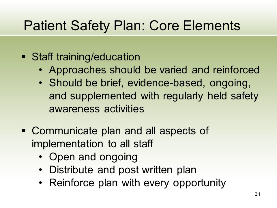 24 Patient Safety Plan: Core Elements  Staff training/education Approaches should be varied and reinforced Should be brief, evidence-based, ongoing,