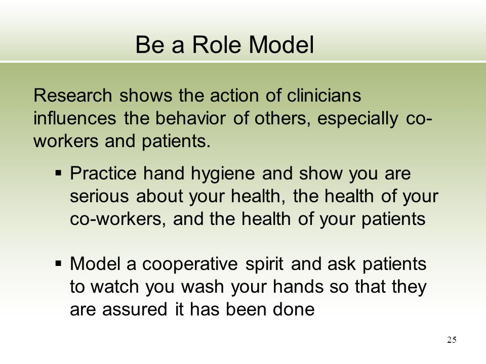 Be a Role Model Research shows the action of clinicians influences the behavior of others, especially co- workers and patients.  Practice hand hygien
