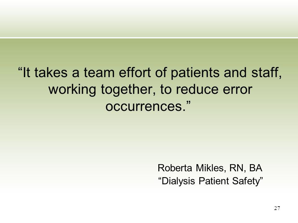 """It takes a team effort of patients and staff, working together, to reduce error occurrences."" Roberta Mikles, RN, BA ""Dialysis Patient Safety"" 27"