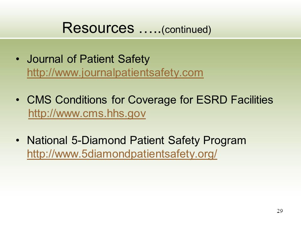 Resources ….. (continued) Journal of Patient Safety http://www.journalpatientsafety.com CMS Conditions for Coverage for ESRD Facilities http://www.cms