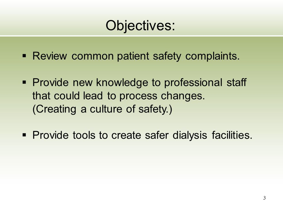 4 Common Safety Complaints:  Staff are not washing their hands  Staff do not change gloves between patients  Staff not wearing appropriate PPE  Staff not performing safe procedure (catheter care)  Staff unskilled in cannulation  Staff not performing appropriate patient assessments  Given the wrong dialyzer  Giving the wrong medication