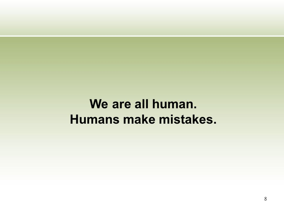 8 We are all human. Humans make mistakes.