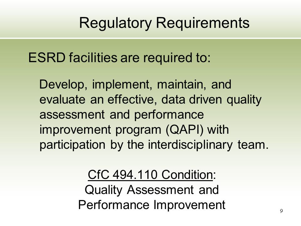 9 Regulatory Requirements ESRD facilities are required to: Develop, implement, maintain, and evaluate an effective, data driven quality assessment and