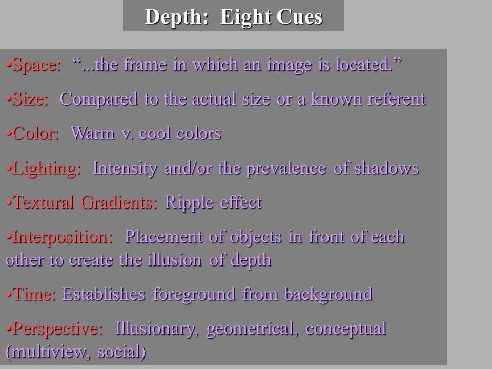 Depth: Eight Cues Space: ...the frame in which an image is located. Space: ...the frame in which an image is located. Size: Compared to the actual size or a known referentSize: Compared to the actual size or a known referent Color: Warm v.