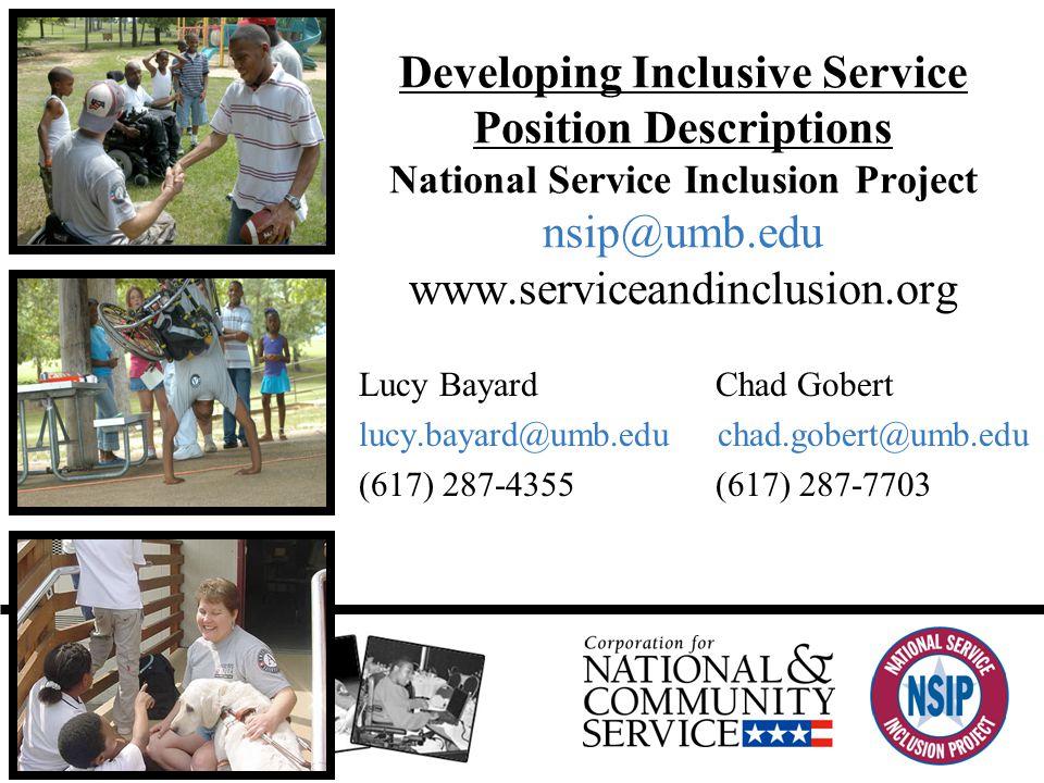 Developing Inclusive Service Position Descriptions National Service Inclusion Project nsip@umb.edu www.serviceandinclusion.org Lucy Bayard Chad Gobert lucy.bayard@umb.edu chad.gobert@umb.edu (617) 287-4355 (617) 287-7703