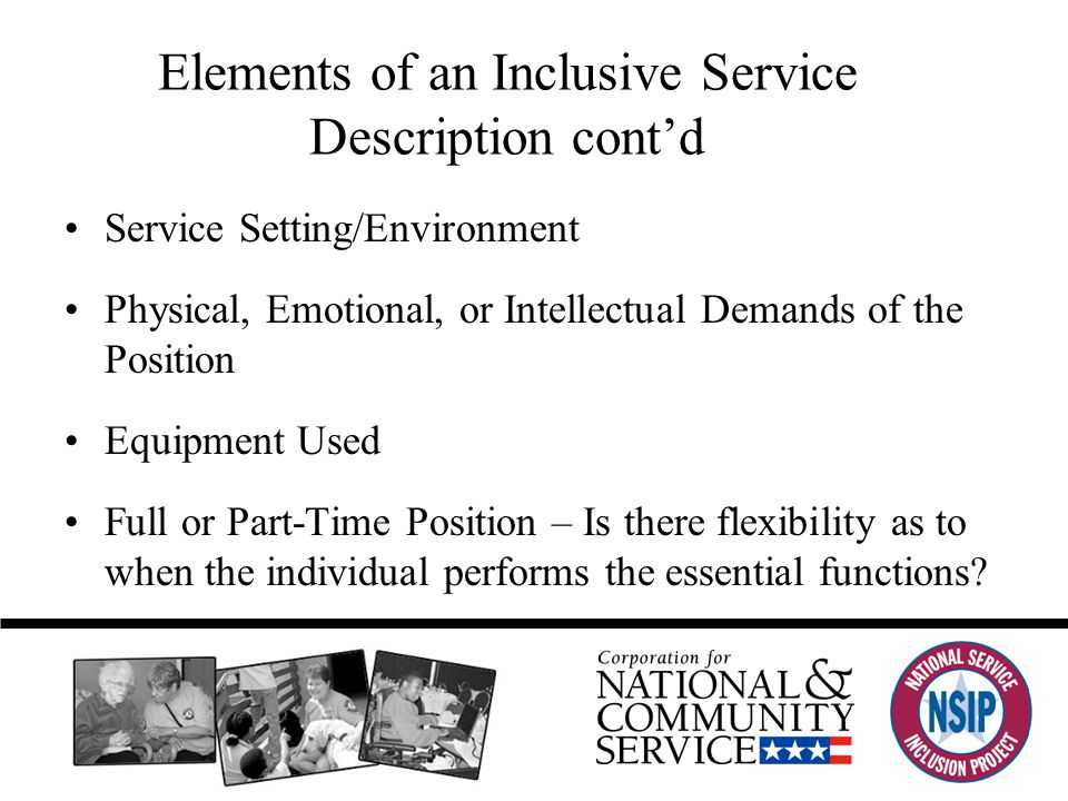 Elements of an Inclusive Service Description cont'd Service Setting/Environment Physical, Emotional, or Intellectual Demands of the Position Equipment Used Full or Part-Time Position – Is there flexibility as to when the individual performs the essential functions