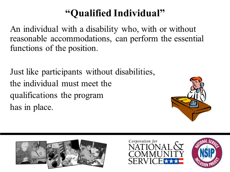 Qualified Individual An individual with a disability who, with or without reasonable accommodations, can perform the essential functions of the position.