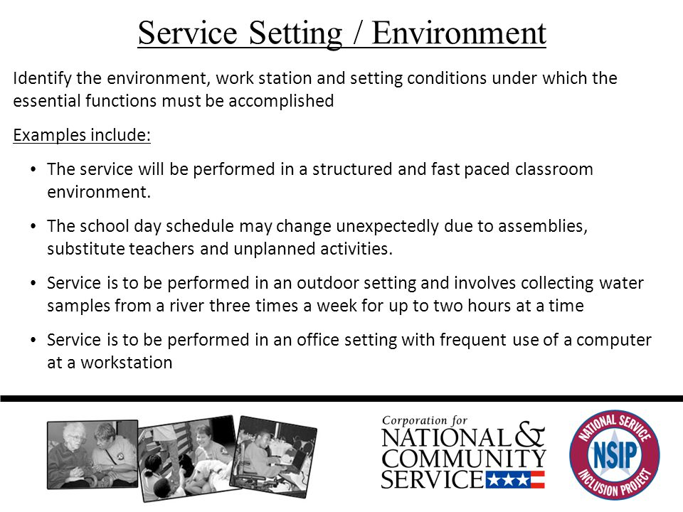 Service Setting / Environment Identify the environment, work station and setting conditions under which the essential functions must be accomplished Examples include: The service will be performed in a structured and fast paced classroom environment.