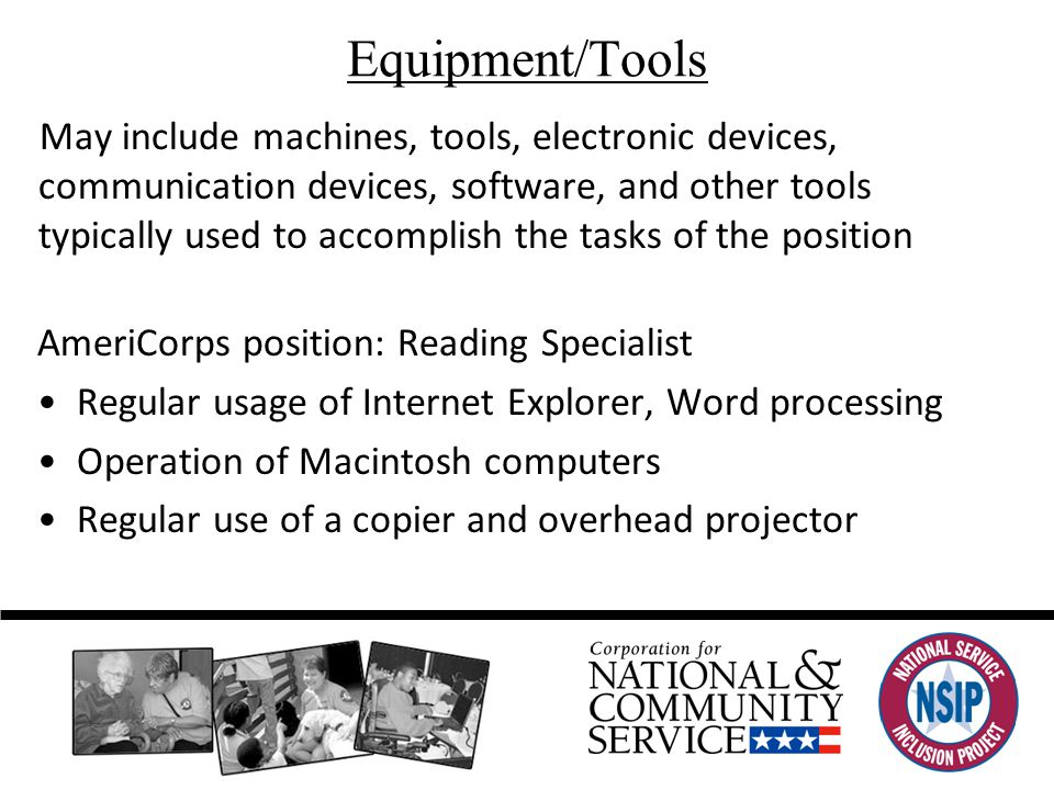 Equipment/Tools May include machines, tools, electronic devices, communication devices, software, and other tools typically used to accomplish the tasks of the position AmeriCorps position: Reading Specialist Regular usage of Internet Explorer, Word processing Operation of Macintosh computers Regular use of a copier and overhead projector