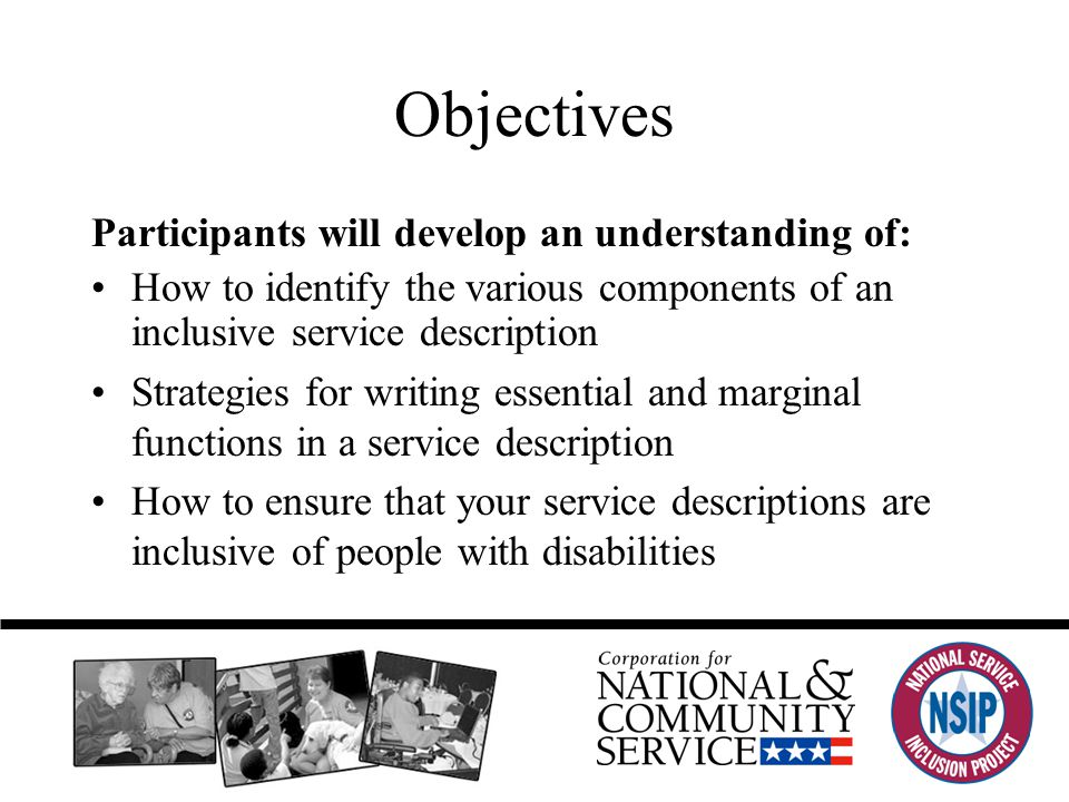 Participants will develop an understanding of: How to identify the various components of an inclusive service description Strategies for writing essential and marginal functions in a service description How to ensure that your service descriptions are inclusive of people with disabilities Objectives