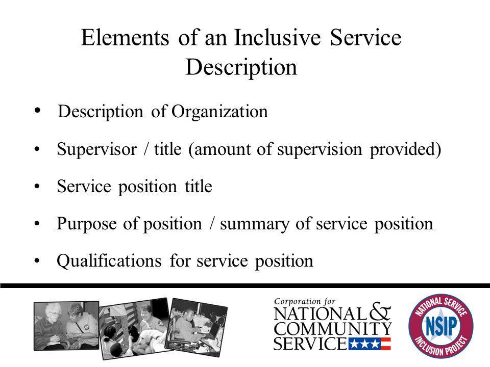 Elements of an Inclusive Service Description Description of Organization Supervisor / title (amount of supervision provided) Service position title Purpose of position / summary of service position Qualifications for service position
