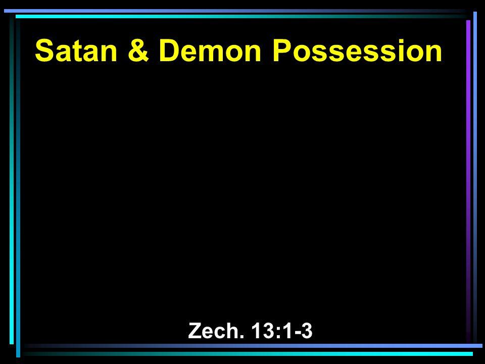 Satan & Demon Possession Zech. 13:1-3