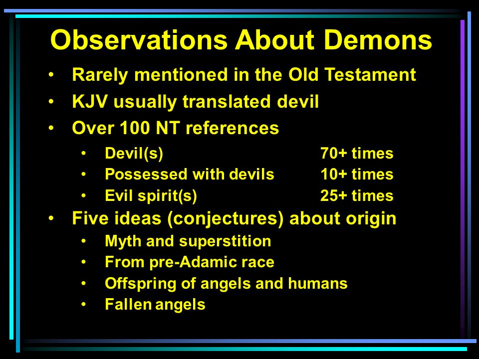 Observations About Demons Rarely mentioned in the Old Testament KJV usually translated devil Over 100 NT references Devil(s)70+ times Possessed with d