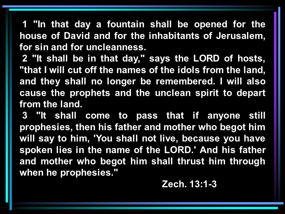 1 In that day a fountain shall be opened for the house of David and for the inhabitants of Jerusalem, for sin and for uncleanness.