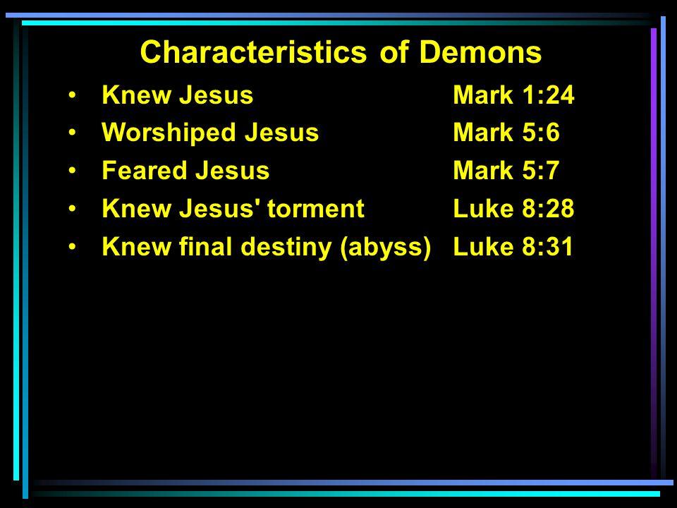 Characteristics of Demons Knew Jesus Mark 1:24 Worshiped Jesus Mark 5:6 Feared JesusMark 5:7 Knew Jesus' tormentLuke 8:28 Knew final destiny (abyss) L