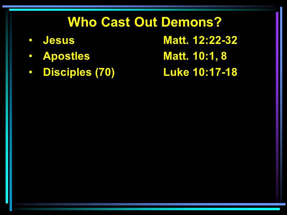 Who Cast Out Demons? Jesus Matt. 12:22-32 ApostlesMatt. 10:1, 8 Disciples (70)Luke 10:17-18