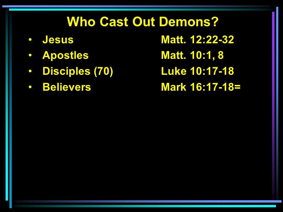 Who Cast Out Demons? Jesus Matt. 12:22-32 ApostlesMatt. 10:1, 8 Disciples (70)Luke 10:17-18 BelieversMark 16:17-18=