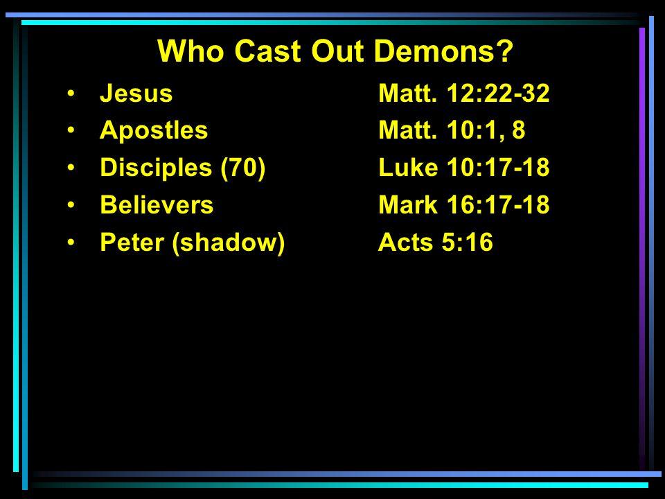 Who Cast Out Demons? Jesus Matt. 12:22-32 ApostlesMatt. 10:1, 8 Disciples (70)Luke 10:17-18 BelieversMark 16:17-18 Peter (shadow)Acts 5:16