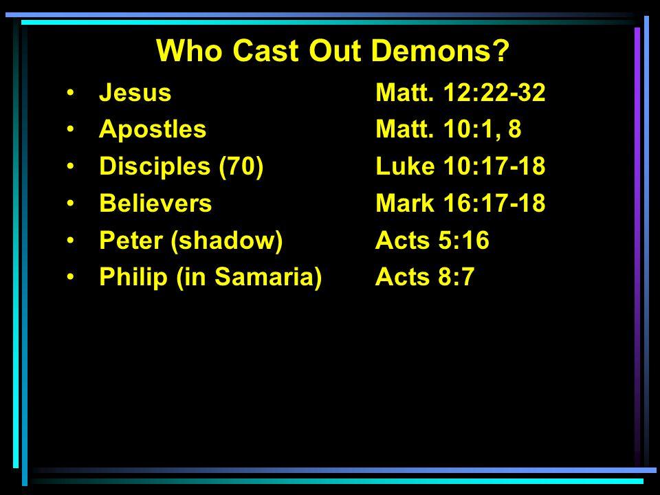 Who Cast Out Demons? Jesus Matt. 12:22-32 ApostlesMatt. 10:1, 8 Disciples (70)Luke 10:17-18 BelieversMark 16:17-18 Peter (shadow)Acts 5:16 Philip (in