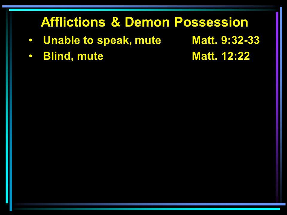 Afflictions & Demon Possession Unable to speak, muteMatt. 9:32-33 Blind, mute Matt. 12:22