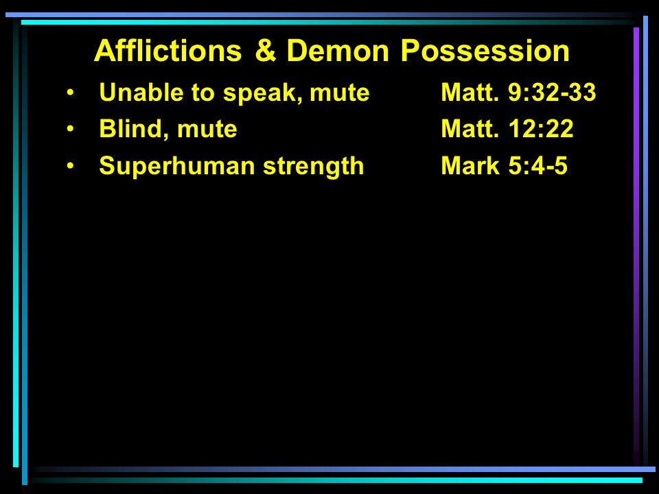 Afflictions & Demon Possession Unable to speak, muteMatt. 9:32-33 Blind, mute Matt. 12:22 Superhuman strength Mark 5:4-5