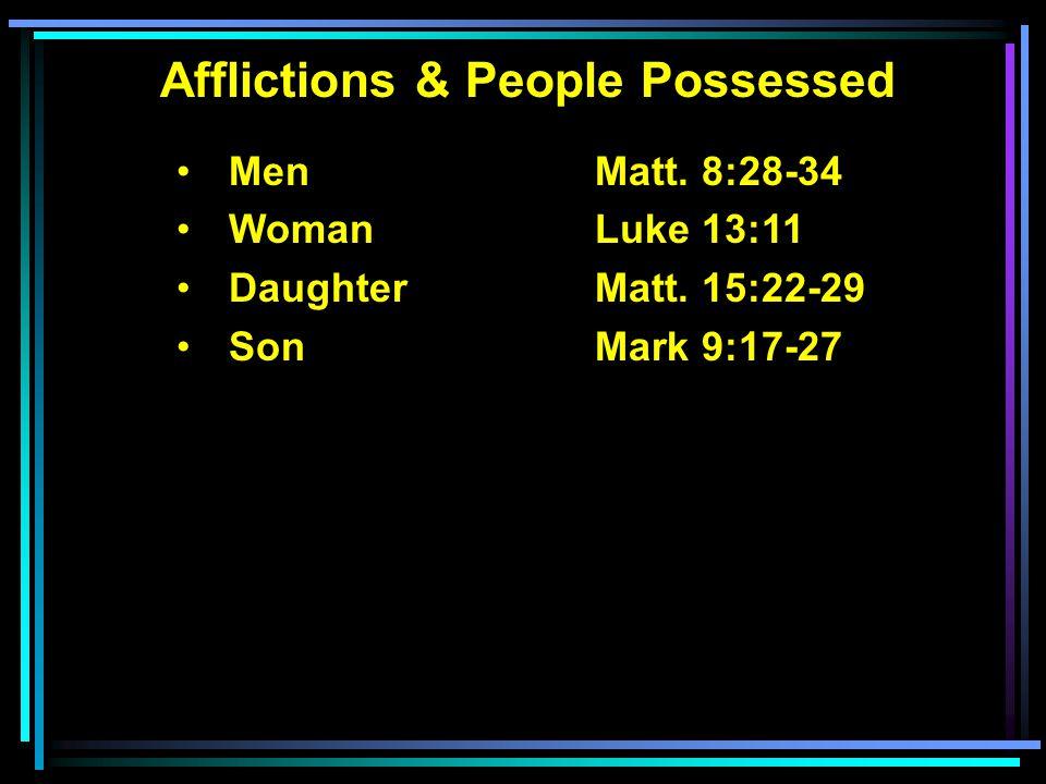 Afflictions & People Possessed MenMatt. 8:28-34 Woman Luke 13:11 DaughterMatt. 15:22-29 Son Mark 9:17-27