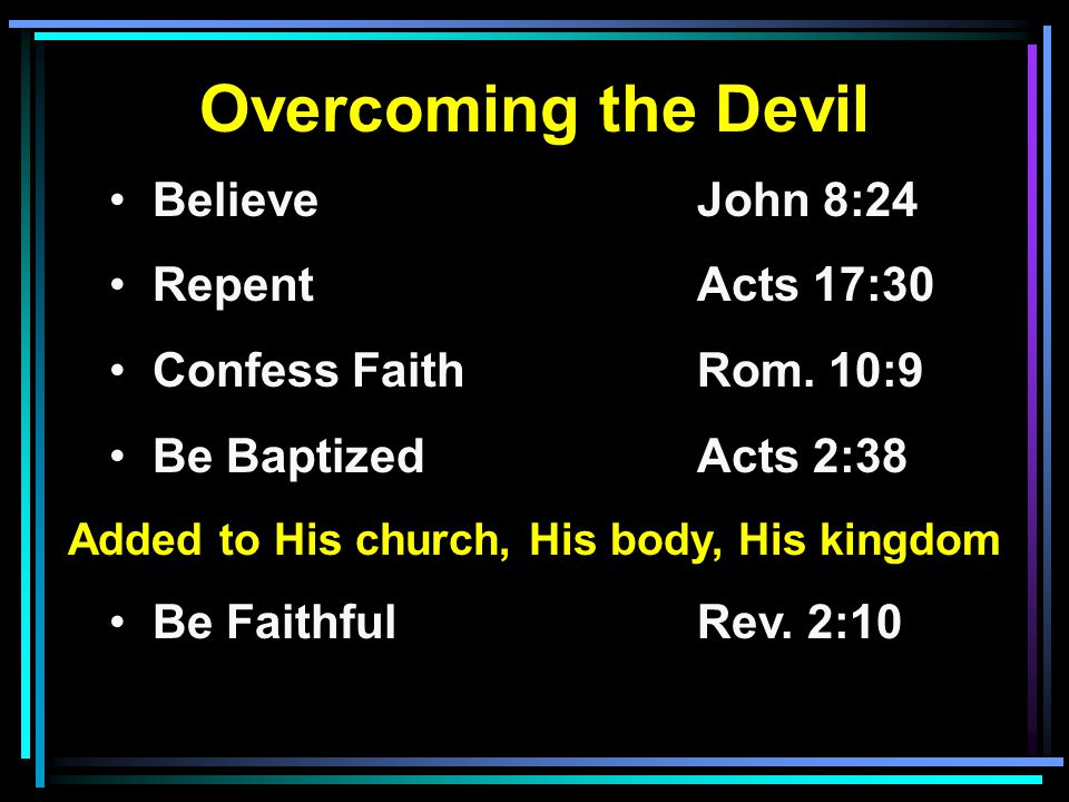 Overcoming the Devil Believe John 8:24 RepentActs 17:30 Confess FaithRom. 10:9 Be BaptizedActs 2:38 Added to His church, His body, His kingdom Be Fait
