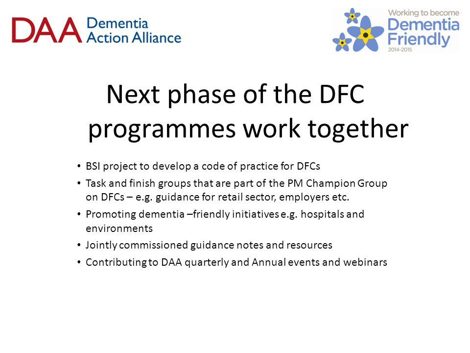 Sustainability of the LDAAs and DFCs Dementia Action Alliance / Alzheimer's Society to continue following end of the Prime Minister's Challenge on Dementia Evaluation of the Local Dementia Action Alliance Programme Engagement with the senior politicians ahead of General Election Continued use of website and invitation to Annual Event Building up DAA Secretariat Network to share good practice Considering options: Local members asked to contribute to local activity Local Authorities / Clinical Commissioning Groups Sponsorship of regional events