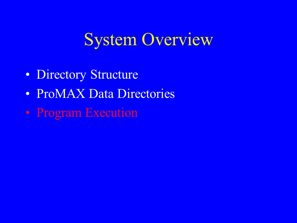 System Overview Directory Structure ProMAX Data Directories Program Execution