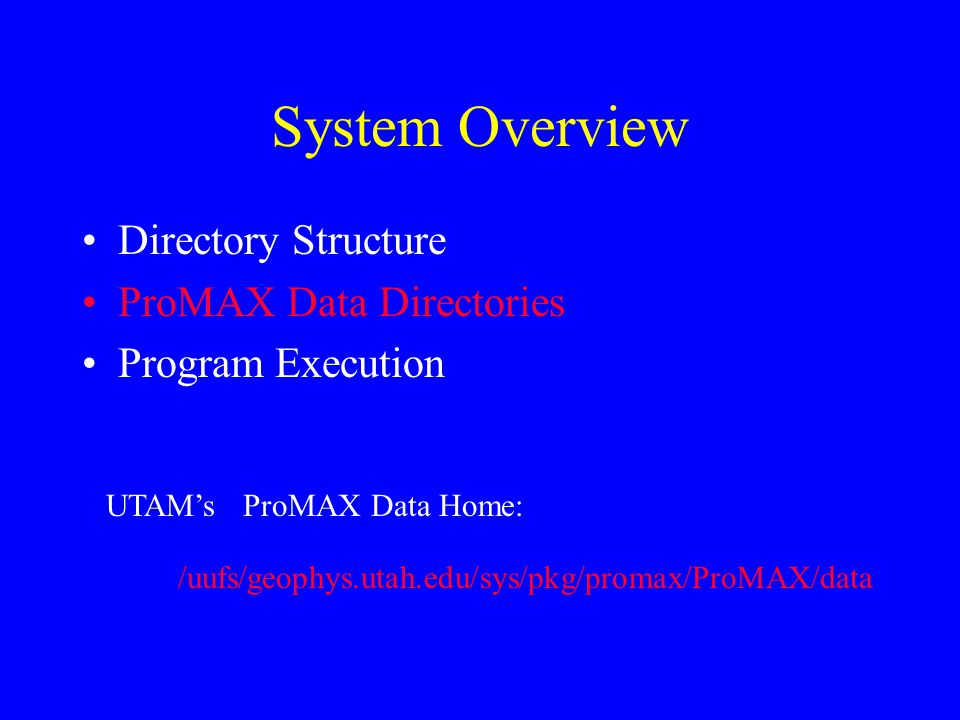 System Overview Directory Structure ProMAX Data Directories Program Execution /uufs/geophys.utah.edu/sys/pkg/promax/ProMAX/data UTAM's ProMAX Data Hom