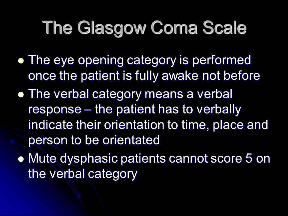 The Glasgow Coma Scale The eye opening category is performed once the patient is fully awake not before The eye opening category is performed once the patient is fully awake not before The verbal category means a verbal response – the patient has to verbally indicate their orientation to time, place and person to be orientated The verbal category means a verbal response – the patient has to verbally indicate their orientation to time, place and person to be orientated Mute dysphasic patients cannot score 5 on the verbal category Mute dysphasic patients cannot score 5 on the verbal category