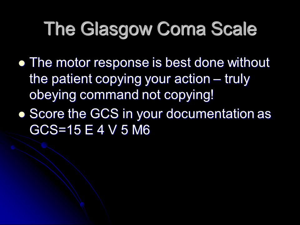 The Glasgow Coma Scale The motor response is best done without the patient copying your action – truly obeying command not copying.