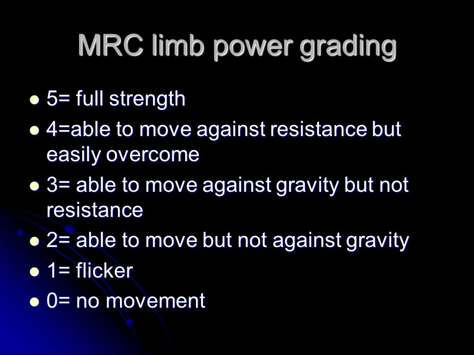 MRC limb power grading 5= full strength 5= full strength 4=able to move against resistance but easily overcome 4=able to move against resistance but easily overcome 3= able to move against gravity but not resistance 3= able to move against gravity but not resistance 2= able to move but not against gravity 2= able to move but not against gravity 1= flicker 1= flicker 0= no movement 0= no movement