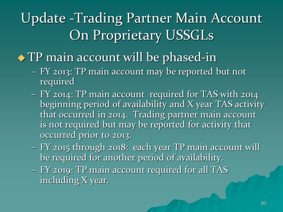 10 Update -Trading Partner Main Account On Proprietary USSGLs  TP main account will be phased-in –FY 2013: TP main account may be reported but not required –FY 2014: TP main account required for TAS with 2014 beginning period of availability and X year TAS activity that occurred in 2014.