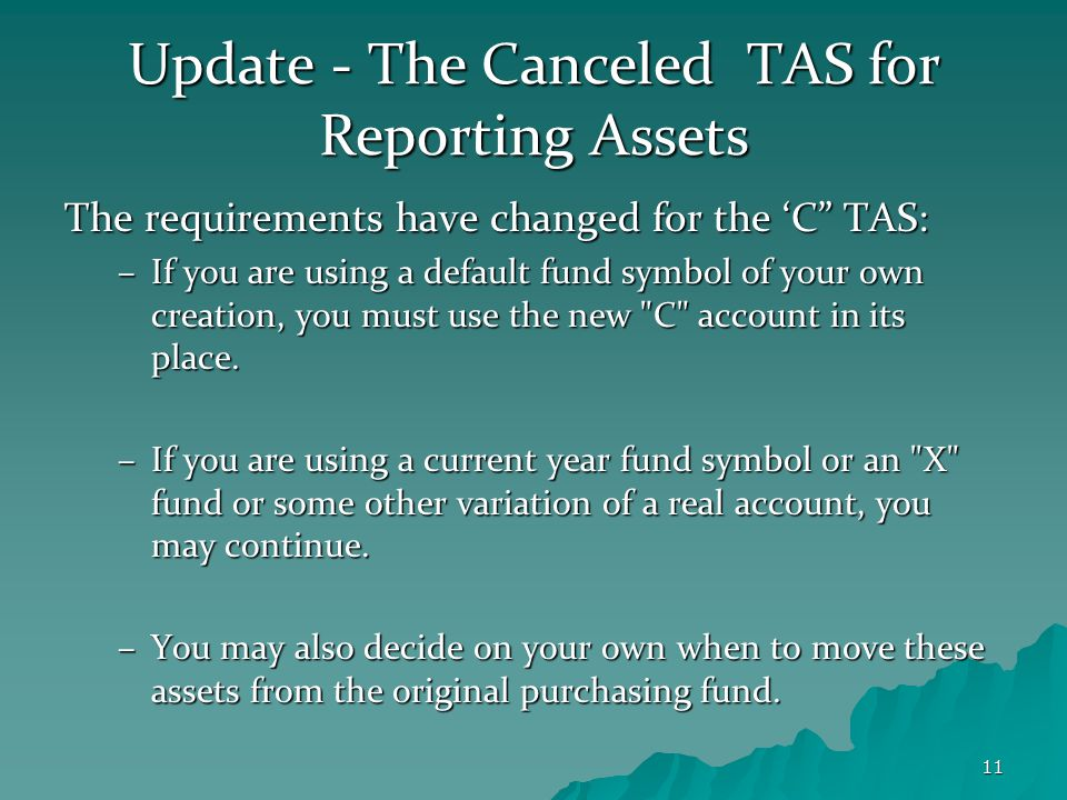 11 Update - The Canceled TAS for Reporting Assets The requirements have changed for the 'C TAS: –If you are using a default fund symbol of your own creation, you must use the new C account in its place.