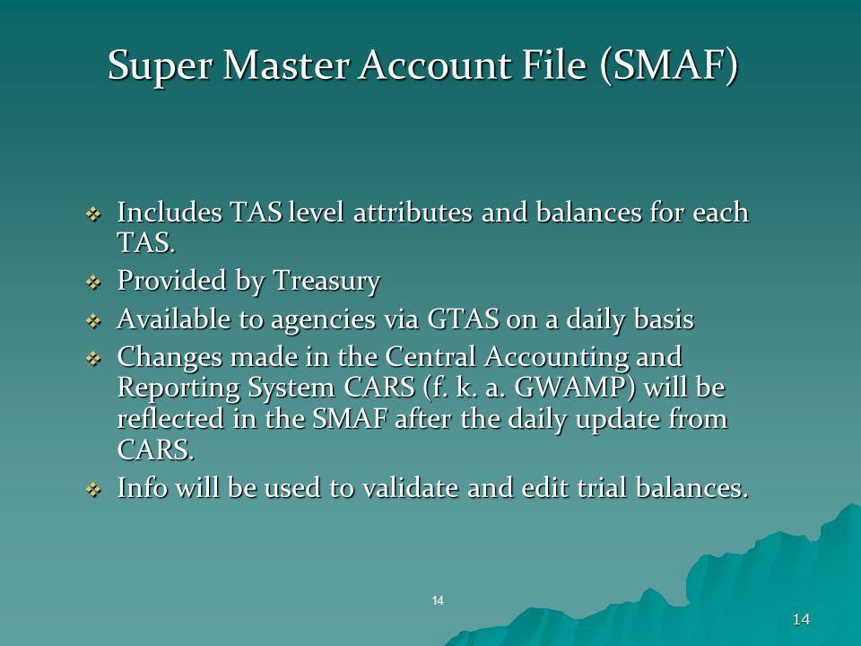 14 Super Master Account File (SMAF)  Includes TAS level attributes and balances for each TAS.  Provided by Treasury  Available to agencies via GTAS