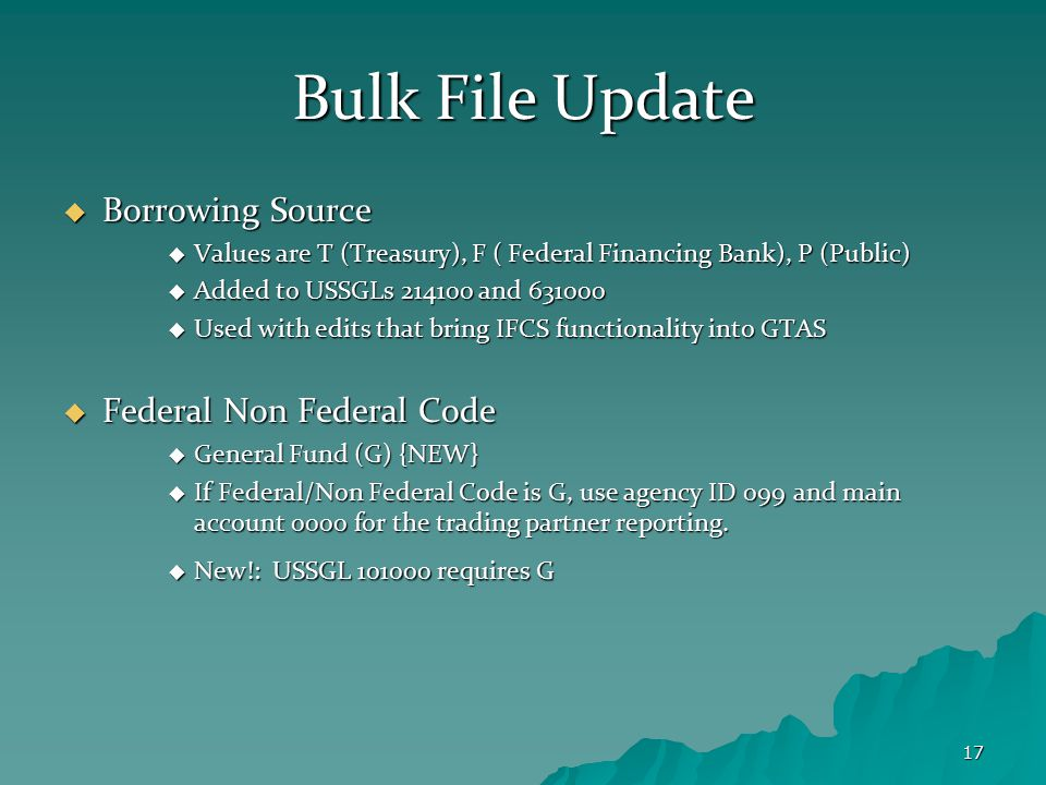 17 Bulk File Update  Borrowing Source  Values are T (Treasury), F ( Federal Financing Bank), P (Public)  Added to USSGLs 214100 and 631000  Used w