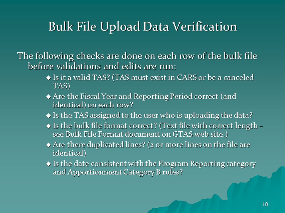 18 Bulk File Upload Data Verification The following checks are done on each row of the bulk file before validations and edits are run:  Is it a valid TAS.