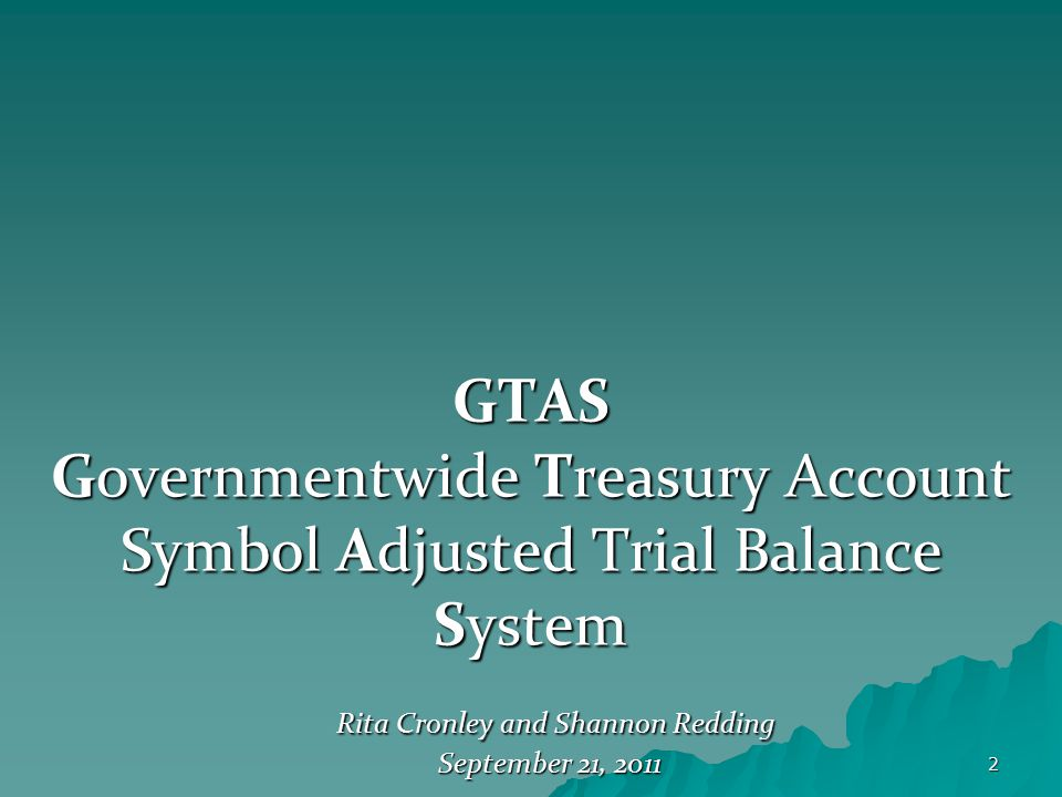 2 GTAS Governmentwide Treasury Account Symbol Adjusted Trial Balance System Rita Cronley and Shannon Redding Rita Cronley and Shannon Redding Septembe